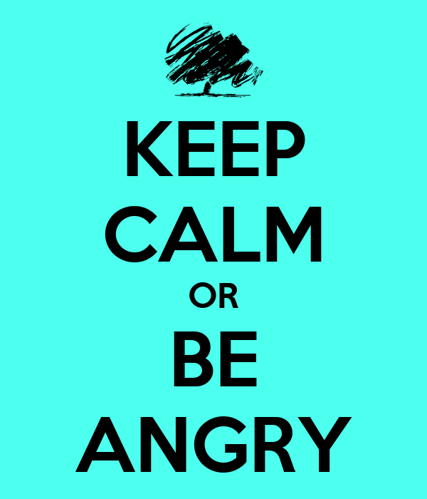 KEEP CALM OR BE ANGRY
