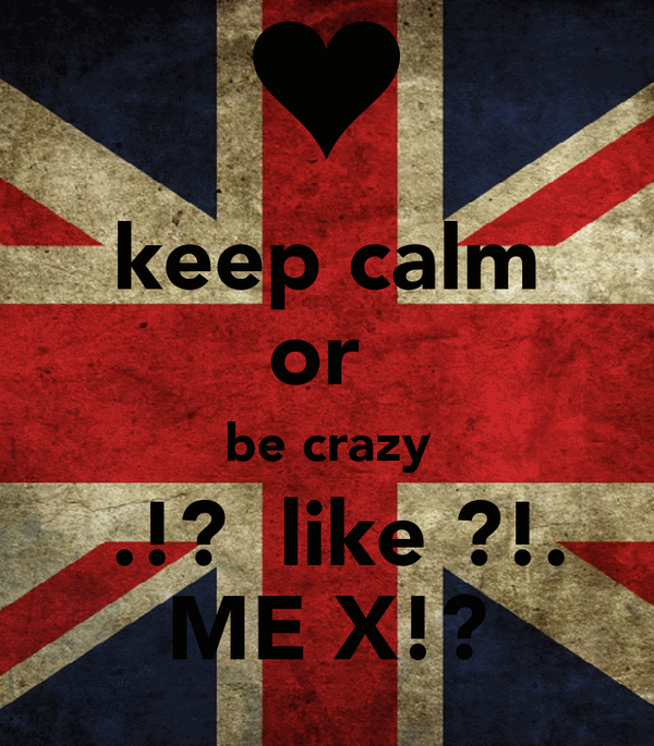 keep calm or  be crazy  .!?  like ?!. ME X!?