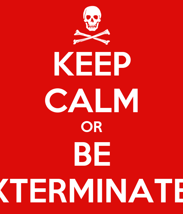 KEEP CALM OR BE EXTERMINATED