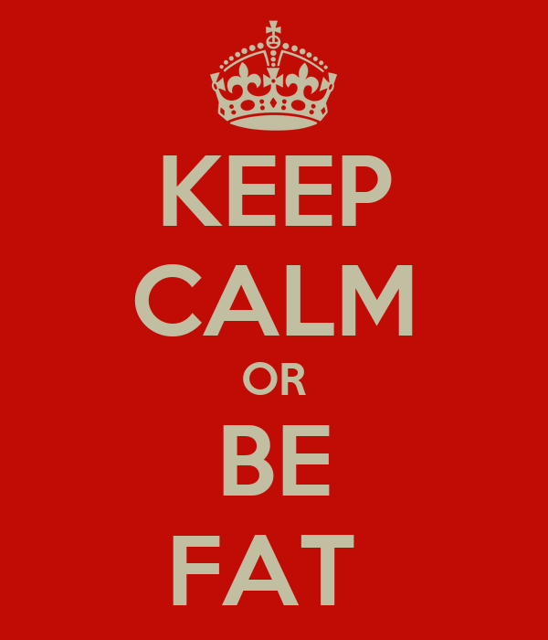 KEEP CALM OR BE FAT