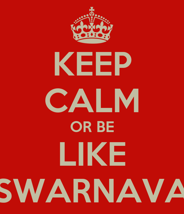 KEEP CALM OR BE LIKE SWARNAVA
