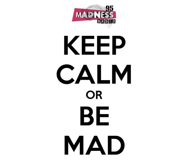 KEEP CALM OR BE MAD