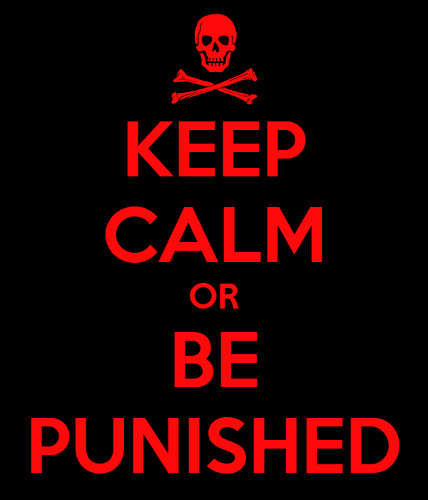 KEEP CALM OR BE PUNISHED