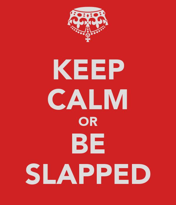 KEEP CALM OR BE SLAPPED
