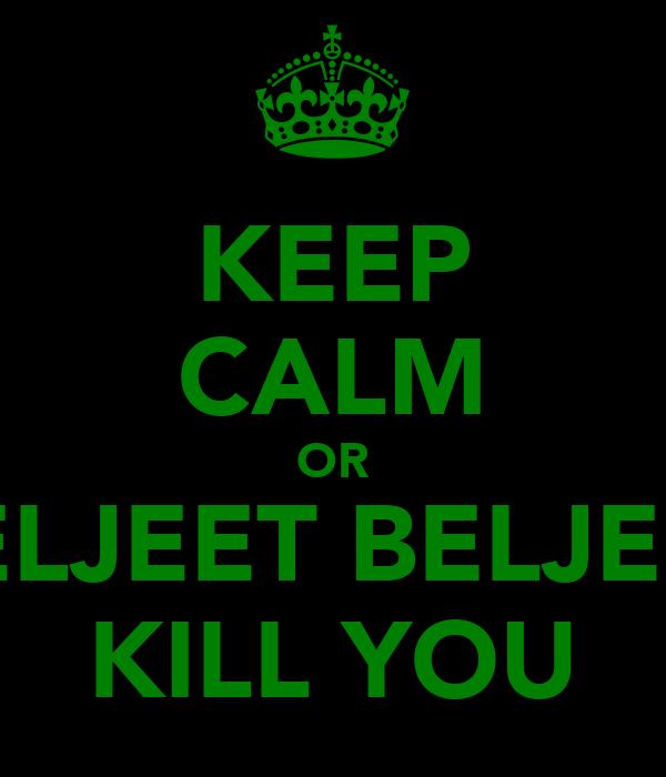 KEEP CALM OR BELJEET BELJEET KILL YOU