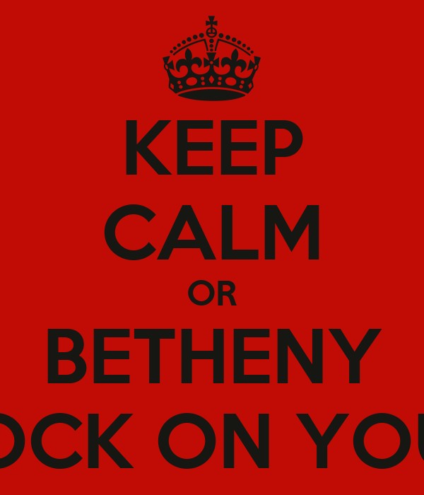 KEEP CALM OR BETHENY WILL KNOCK ON YOUR DOOR