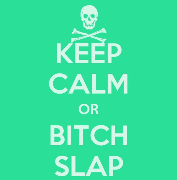 KEEP CALM OR BITCH SLAP