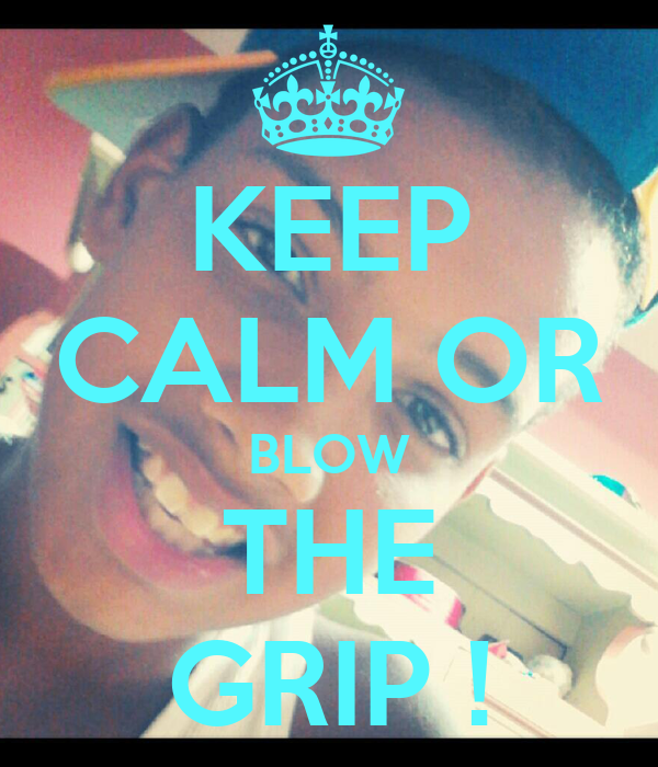 KEEP CALM OR BLOW THE GRIP !