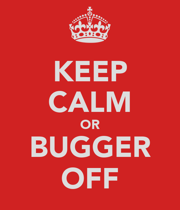 KEEP CALM OR BUGGER OFF