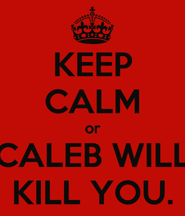 KEEP CALM or CALEB WILL KILL YOU.
