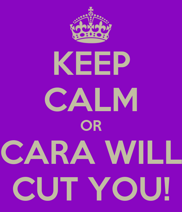 KEEP CALM OR CARA WILL CUT YOU!