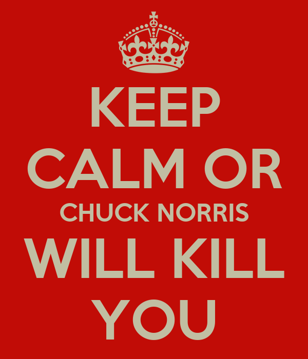 KEEP CALM OR CHUCK NORRIS WILL KILL YOU