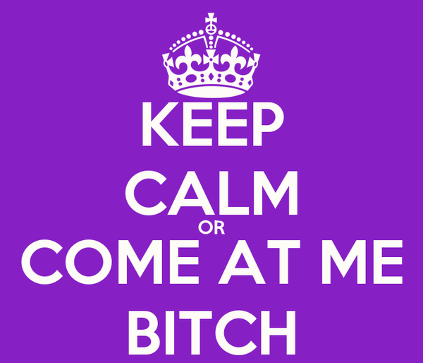 KEEP CALM OR COME AT ME BITCH