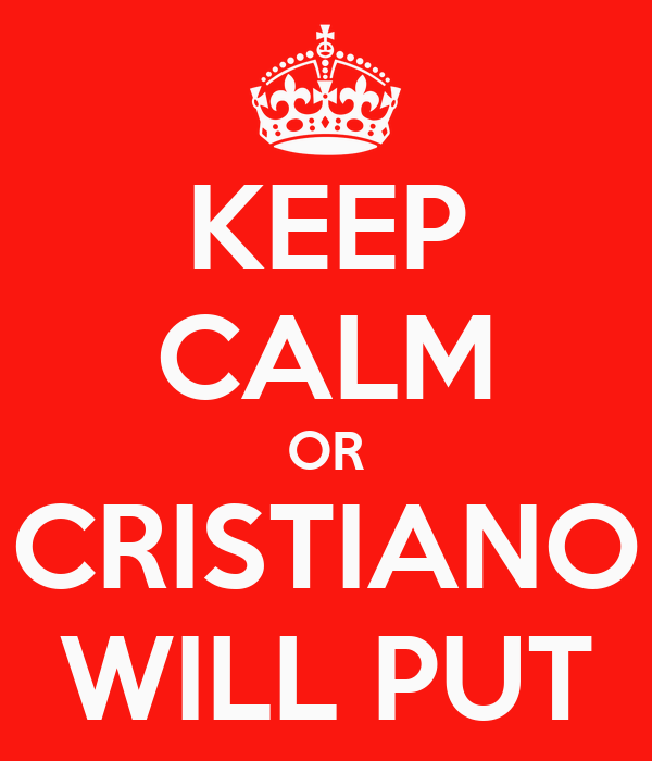 KEEP CALM OR CRISTIANO WILL PUT