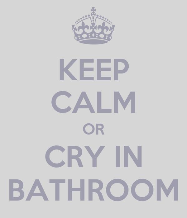KEEP CALM OR CRY IN BATHROOM