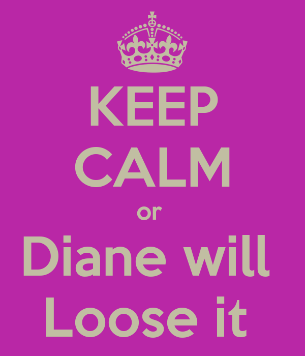 KEEP CALM or  Diane will  Loose it
