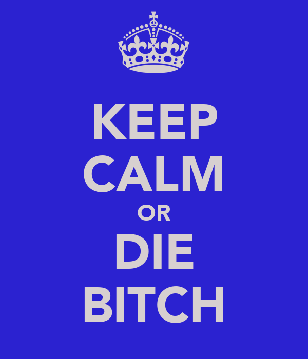 KEEP CALM OR DIE BITCH