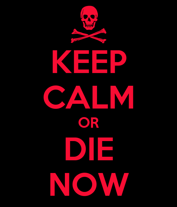 KEEP CALM OR DIE NOW