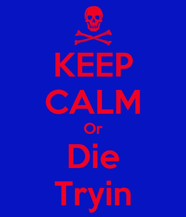 KEEP CALM Or Die Tryin