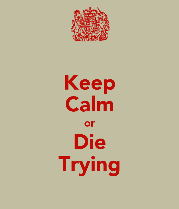 Keep Calm or Die Trying