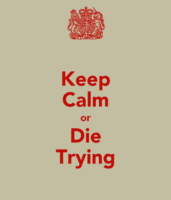Keep Calm or Die Trying