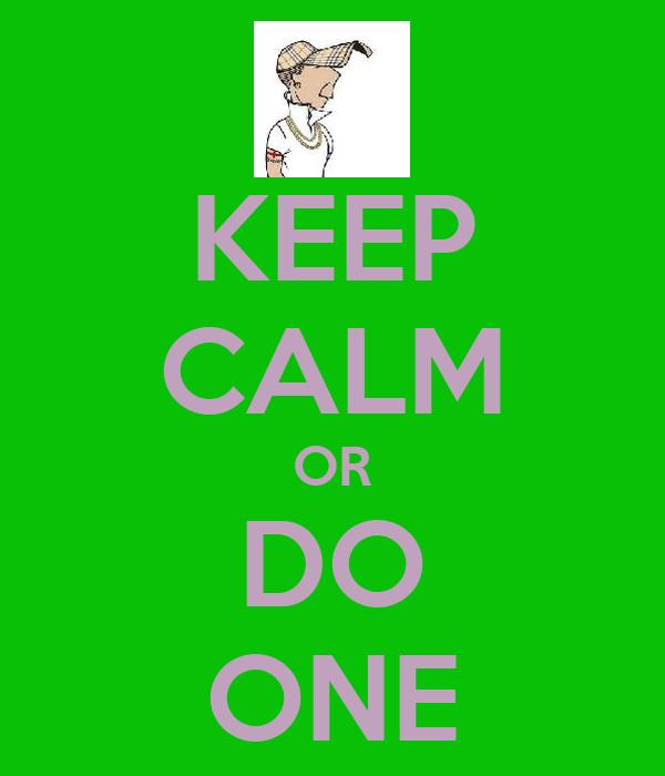 KEEP CALM OR DO ONE