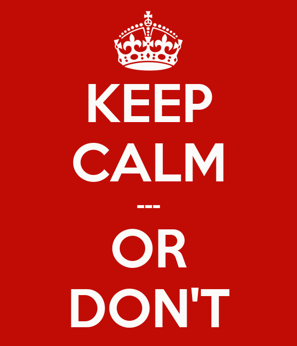 KEEP CALM --- OR DON'T