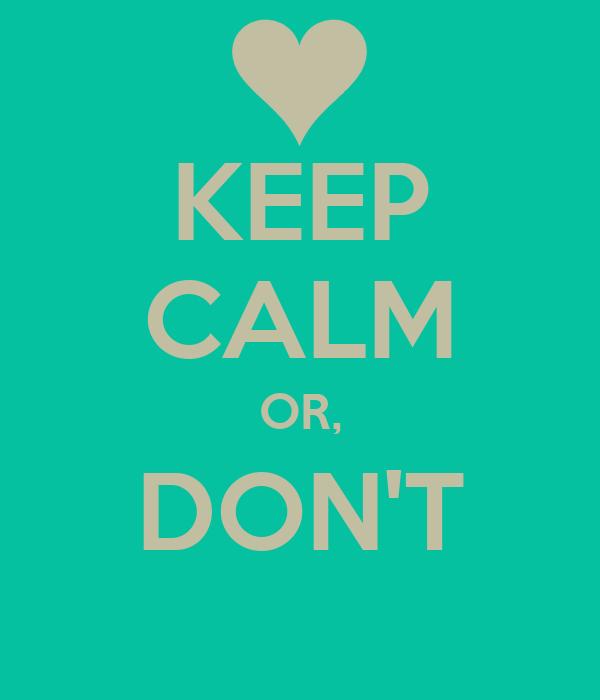 KEEP CALM OR, DON'T