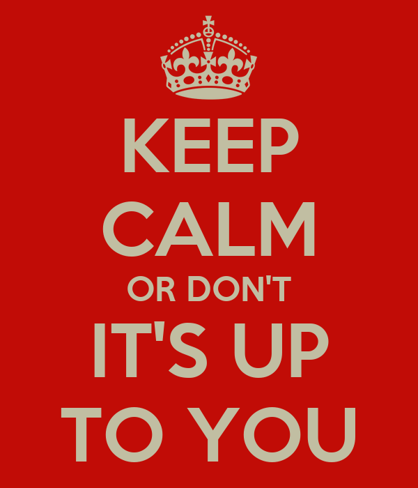 KEEP CALM OR DON'T IT'S UP TO YOU