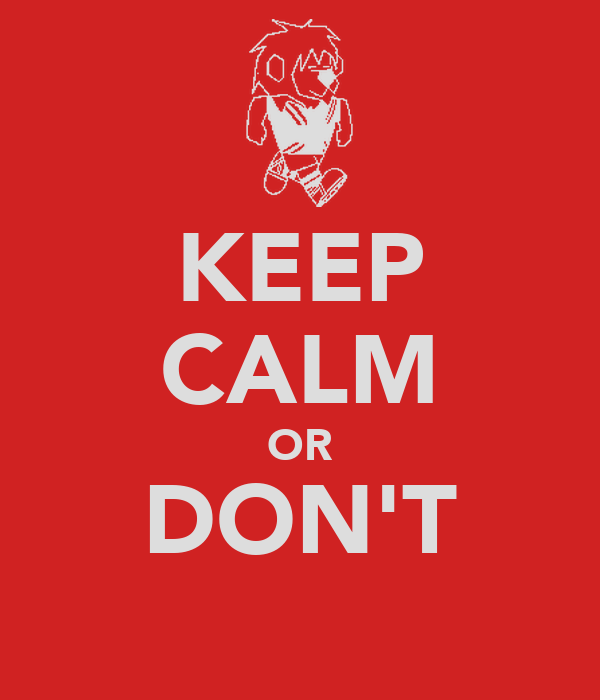 KEEP CALM OR DON'T