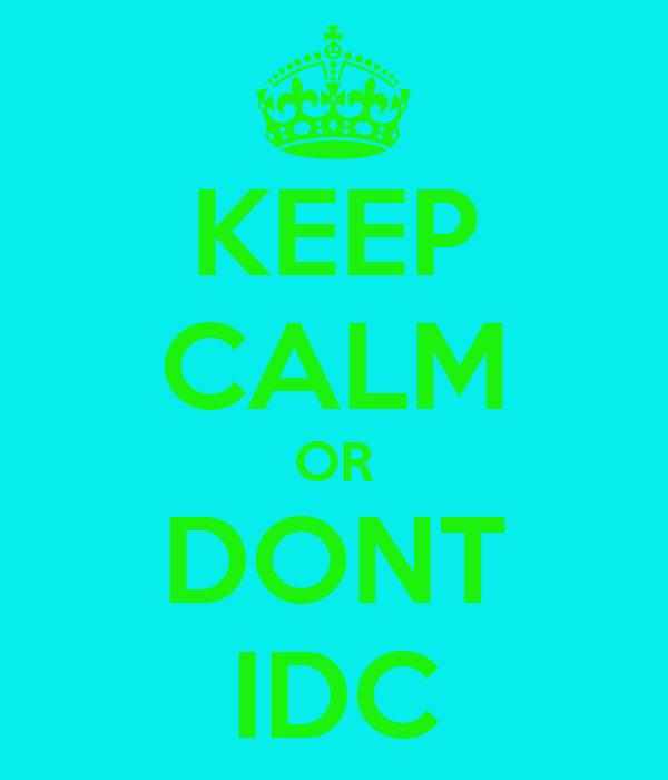KEEP CALM OR DONT IDC
