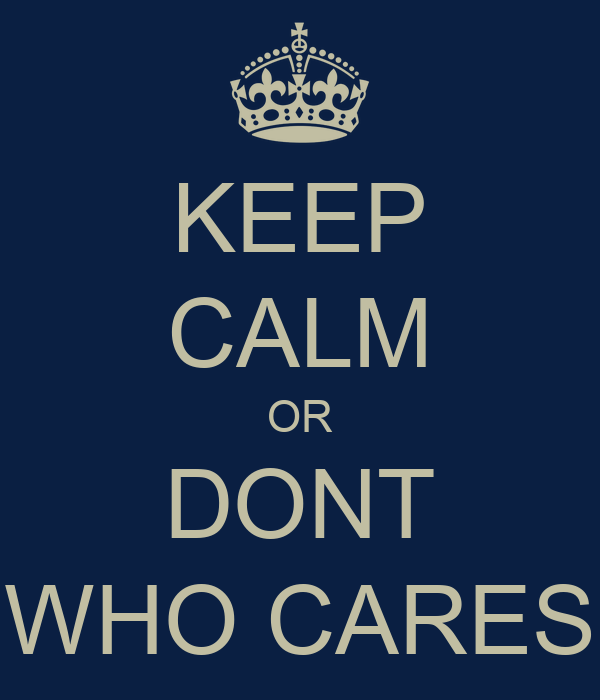 KEEP CALM OR DONT WHO CARES