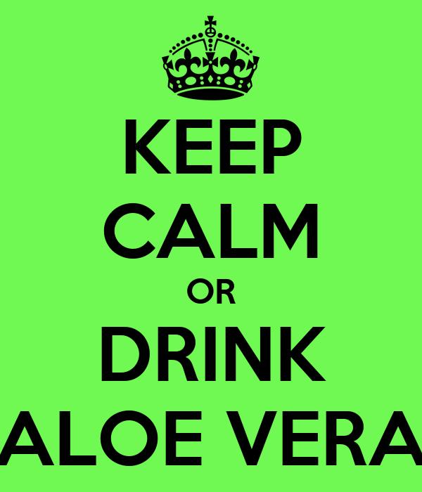 KEEP CALM OR DRINK ALOE VERA