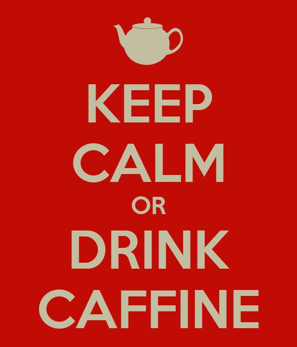 KEEP CALM OR DRINK CAFFINE