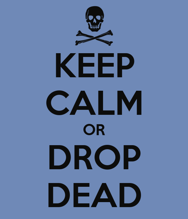 KEEP CALM OR DROP DEAD