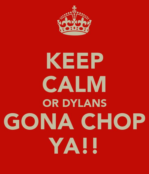 KEEP CALM OR DYLANS GONA CHOP YA!!