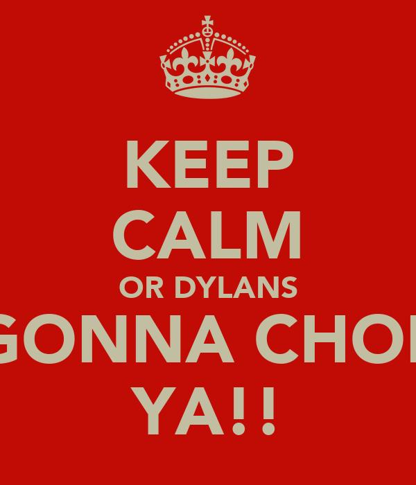 KEEP CALM OR DYLANS GONNA CHOP YA!!