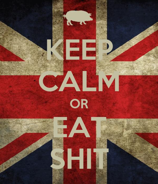 KEEP CALM OR EAT SHIT