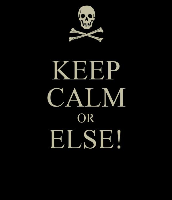 KEEP CALM OR ELSE!