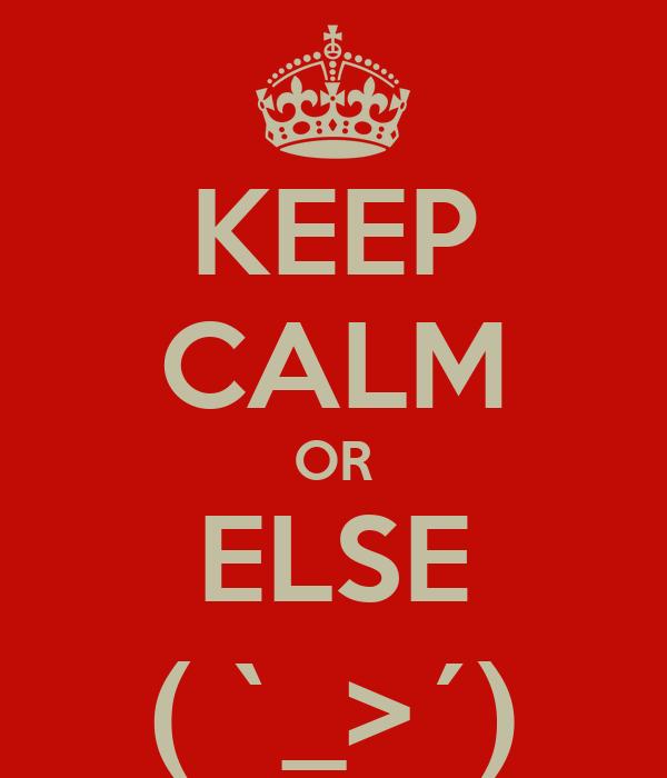 KEEP CALM OR ELSE ( `_>´)