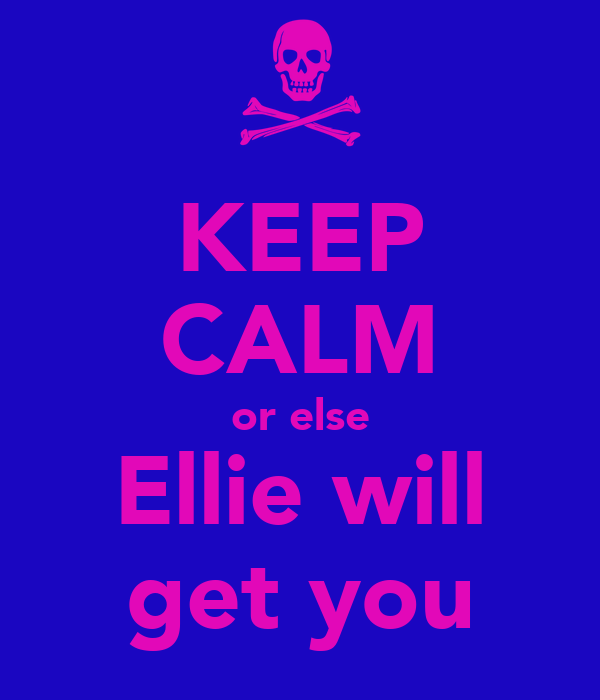 KEEP CALM or else Ellie will get you