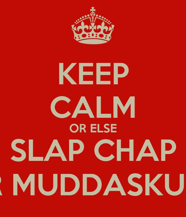 KEEP CALM OR ELSE SLAP CHAP UR MUDDASKUNT