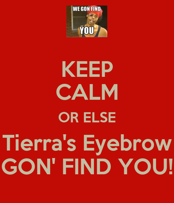 KEEP CALM OR ELSE Tierra's Eyebrow GON' FIND YOU!