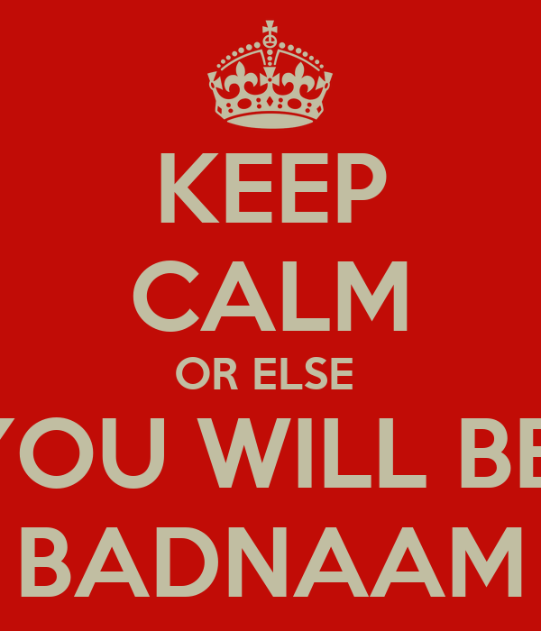KEEP CALM OR ELSE  YOU WILL BE  BADNAAM