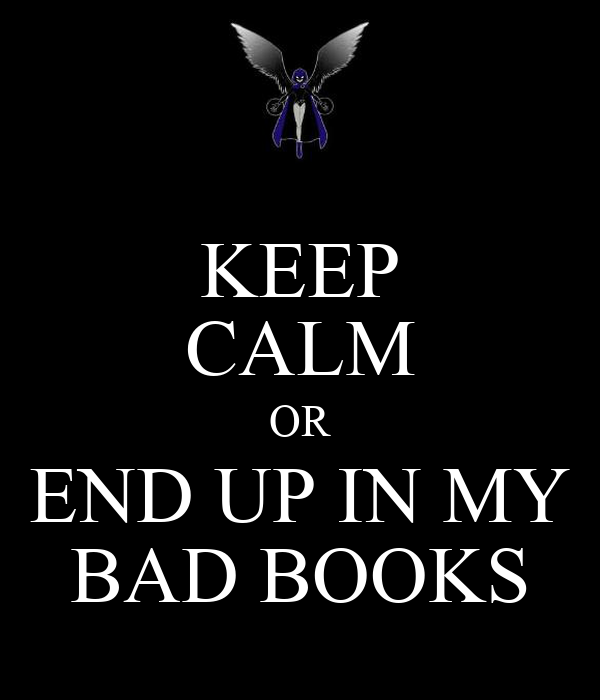KEEP CALM OR END UP IN MY BAD BOOKS