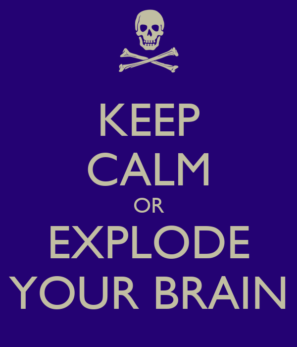 KEEP CALM OR EXPLODE YOUR BRAIN