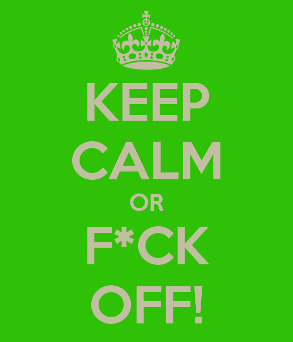KEEP CALM OR F*CK OFF!