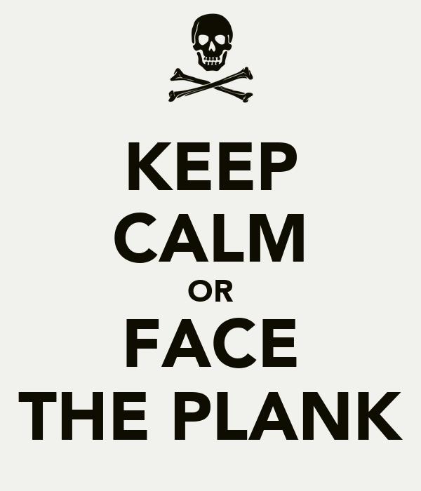 KEEP CALM OR FACE THE PLANK