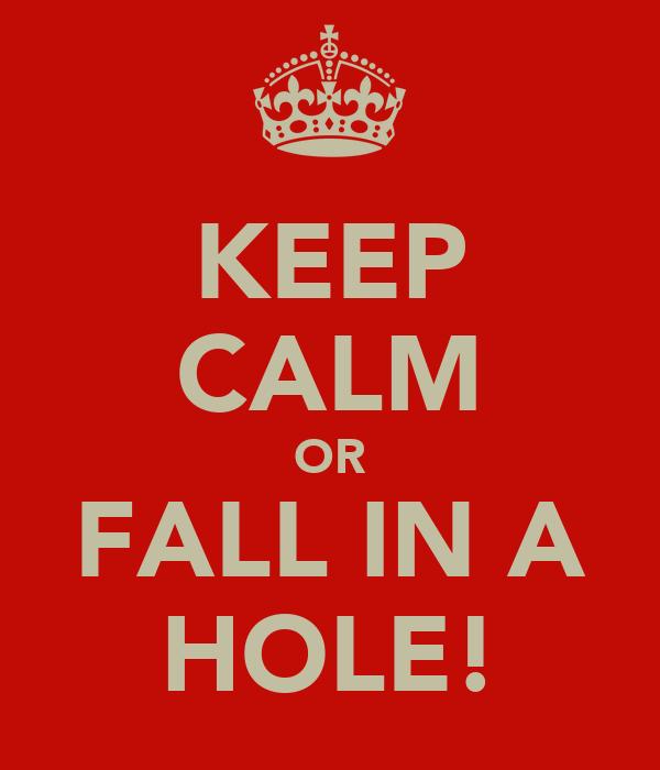 KEEP CALM OR FALL IN A HOLE!