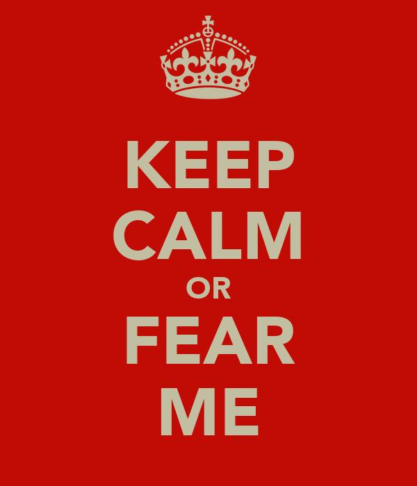 KEEP CALM OR FEAR ME